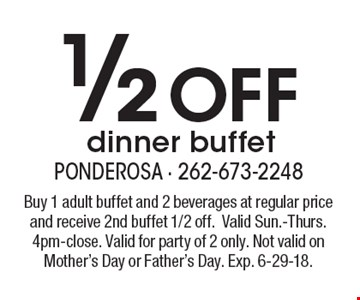 1/2 off dinner buffet. Buy 1 adult buffet and 2 beverages at regular price and receive 2nd buffet 1/2 off. Valid Sun.-Thurs. 4pm-close. Valid for party of 2 only. Not valid on Mother's Day or Father's Day. Exp. 6-29-18.