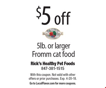 $5 off 5lb. or larger Fromm cat food. With this coupon. Not valid with other offers or prior purchases. Exp. 4-20-18. Go to LocalFlavor.com for more coupons.