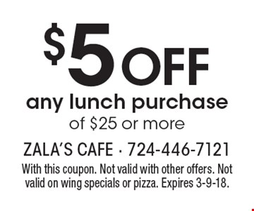 $5 off any lunch purchase of $25 or more. With this coupon. Not valid with other offers. Not valid on wing specials or pizza. Expires 3-9-18.