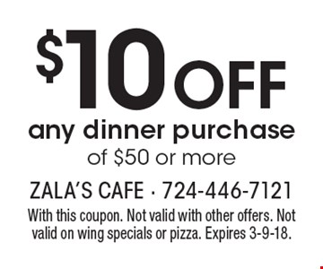 $10 off any dinner purchase of $50 or more. With this coupon. Not valid with other offers. Not valid on wing specials or pizza. Expires 3-9-18.