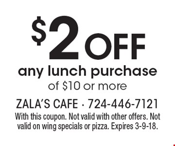$2 off any lunch purchase of $10 or more. With this coupon. Not valid with other offers. Not valid on wing specials or pizza. Expires 3-9-18.