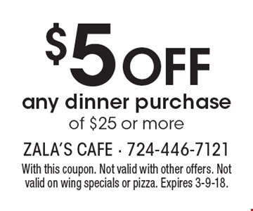 $5 off any dinner purchase of $25 or more. With this coupon. Not valid with other offers. Not valid on wing specials or pizza. Expires 3-9-18.