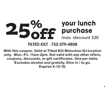25% off your lunch purchase, max. discount. $20. With this coupon. Valid at Tilted Kilt Metuchen NJ location only. Mon.-Fri. 11am-2pm. Not valid with any other offers, coupons, discounts, or gift certificates. One per table. Excludes alcohol and gratuity. Dine in/to go. Expires 4-13-18.