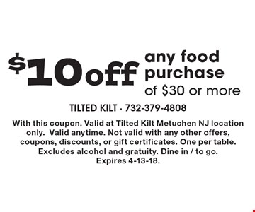 $10 off any food purchase of $30 or more. With this coupon. Valid at Tilted Kilt Metuchen NJ location only. Valid anytime. Not valid with any other offers, coupons, discounts, or gift certificates. One per table. Excludes alcohol and gratuity. Dine in / to go. Expires 4-13-18.
