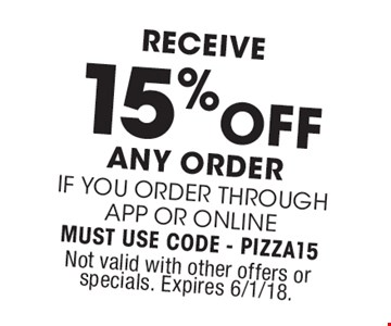 Receive 15% off any Order if you order through APP or Online. Must use Code - PIZZA15. Not valid with other offers or specials. Expires 6/1/18.