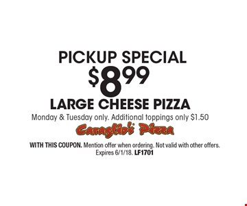 Pickup special! $8.99 large cheese pizza. Monday & Tuesday only. Additional toppings only $1.50. With This Coupon. Mention offer when ordering. Not valid with other offers. Expires 6/1/18. LF1701