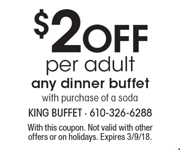 $2 Off per adult any dinner buffetwith purchase of a soda. With this coupon. Not valid with other offers or on holidays. Expires 3/9/18.