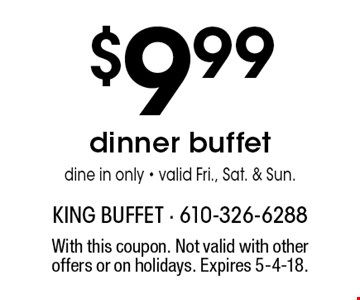 $9.99 dinner buffet. Dine in only - valid Fri., Sat. & Sun.. With this coupon. Not valid with other offers or on holidays. Expires 5-4-18.
