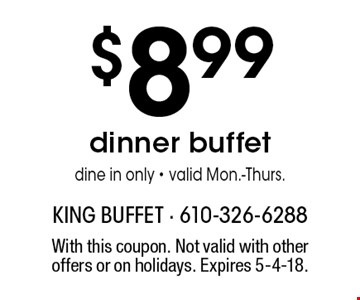 $8.99 dinner buffet. Dine in only - valid Mon.-Thurs. With this coupon. Not valid with other offers or on holidays. Expires 5-4-18.