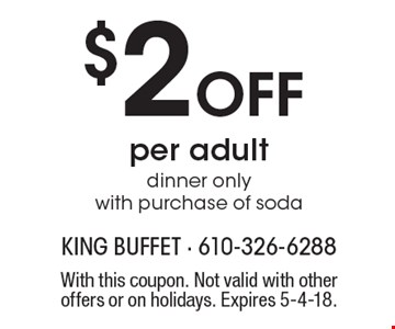 $2 off per adult. Dinner only with purchase of soda. With this coupon. Not valid with other offers or on holidays. Expires 5-4-18.