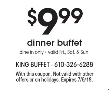 $9.99 dinner buffet dine in only - valid Fri., Sat. & Sun.. With this coupon. Not valid with other offers or on holidays. Expires 7/6/18.