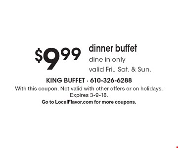 $9.99 dinner buffet dine in only valid Fri., Sat. & Sun. With this coupon. Not valid with other offers or on holidays. Expires 3-9-18. Go to LocalFlavor.com for more coupons.