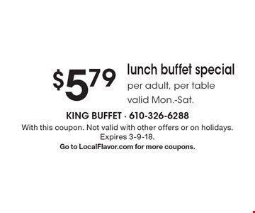 $5.79 lunch buffet special per adult, per table valid Mon.-Sat. With this coupon. Not valid with other offers or on holidays. Expires 3-9-18. Go to LocalFlavor.com for more coupons.