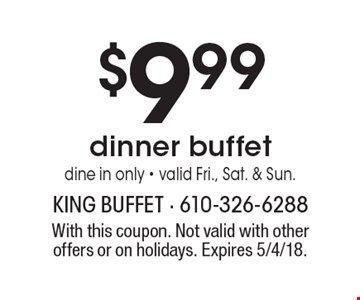 $9.99 dinner buffet. Dine in only. Valid Fri., Sat. & Sun. With this coupon.  Not valid with other offers or on holidays. Expires 5/4/18.