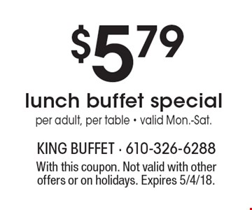 $5.79 lunch buffet special. Per adult, per table. Valid Mon.-Sat. With this coupon. Not valid with other offers or on holidays. Expires 5/4/18.