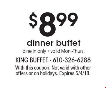 $8.99 dinner buffet. Dine in only. Valid Mon.-Thurs. With this coupon. Not valid with other offers or on holidays. Expires 5/4/18.