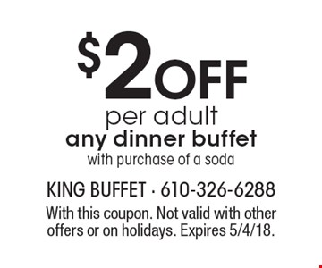 $2 Off per adult any dinner buffet with purchase of a soda. With this coupon. Not valid with other offers or on holidays. Expires 5/4/18.