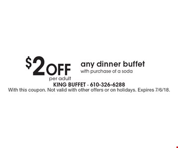 $2 Off per adult any dinner buffet with purchase of a soda. With this coupon. Not valid with other offers or on holidays. Expires 7/6/18.