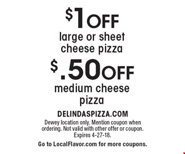 $.50 Off medium cheese pizza or $1 Off large or sheet cheese pizza. Dewey location only. Mention coupon when ordering. Not valid with other offer or coupon. Expires 4-27-18. Go to LocalFlavor.com for more coupons.