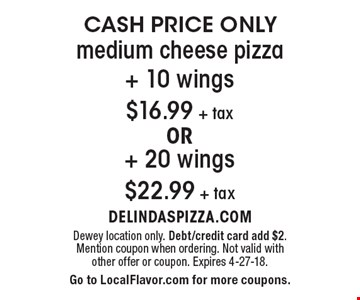 Cash Price Only! $16.99 + tax medium cheese pizza + 10 wings or $22.99 + tax medium cheese pizza + 20 wings. Dewey location only. Debt/credit card add $2. Mention coupon when ordering. Not valid with other offer or coupon. Expires 4-27-18. Go to LocalFlavor.com for more coupons.