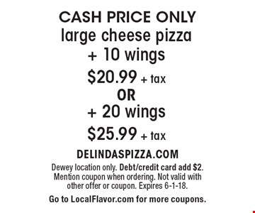 Cash Price Only! $20.99 + tax Large cheese pizza + 10 wings or $25.99 + tax Large cheese pizza + 20 wings. Dewey location only. Debt/credit card add $2. Mention coupon when ordering. Not valid with other offer or coupon. Expires 6-1-18. Go to LocalFlavor.com for more coupons.