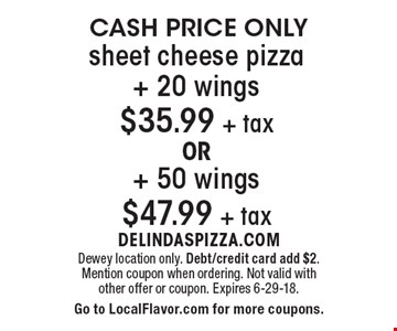 CASH PRICE ONLY sheet cheese pizza+ 20 wings $35.99 + tax OR+ 50 wings $47.99 + tax. Dewey location only. Debt/credit card add $2. Mention coupon when ordering. Not valid with other offer or coupon. Expires 6-29-18. Go to LocalFlavor.com for more coupons.