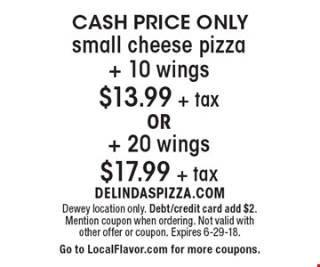 CASH PRICE ONLY small cheese pizza+ 10 wings $13.99 + tax OR+ 20 wings $17.99 + tax. Dewey location only. Debt/credit card add $2. Mention coupon when ordering. Not valid with other offer or coupon. Expires 6-29-18. Go to LocalFlavor.com for more coupons.
