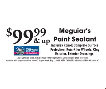 $99.99 Meguiar's Paint SealantIncludes Rain-X Complete Surface Protection, Rain-X for Wheels, Clay Exterior, Exterior Dressings.. Large vehicles extra. Vehicle must fit through tunnel. Coupon valid at all locations.Not valid with any other offers. Good 7 days a week. Exp. 2/9/18. ATTN CASHIER:MEGUIARS SPECIAL locflv NC