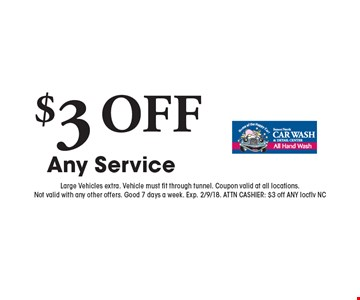 $3 OFF Any Service. Large Vehicles extra. Vehicle must fit through tunnel. Coupon valid at all locations. Not valid with any other offers. Good 7 days a week. Exp. 2/9/18. ATTN CASHIER: $3 off ANY locflv NC
