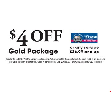 $4 OFF Gold Package or any service $36.99 and up. Regular Price $36.99 & Up. Large vehicles extra. Vehicle must fit through tunnel. Coupon valid at all locations.Not valid with any other offers. Good 7 days a week. Exp. 2/9/18. ATTN CASHIER: $4 off GOLD locflv SC