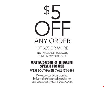$5 off any order of $25 or more. Not valid on Sundays. Dine in or take-out. Present coupon before ordering. Excludes alcohol and tax & gratuity. Not valid with any other offers. Expires 5-25-18.