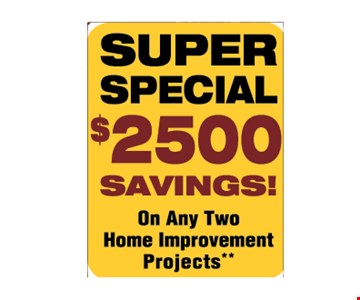 SUPER SPECIAL $2500 SAVINGS! ON ANY TWO HOME IMPROVEMENT PROJECTS