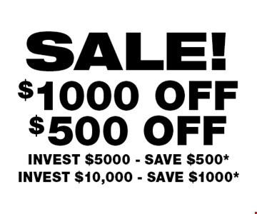 SALE! INVEST $5000 - SAVE $500* INVEST $10,000 - SAVE $1000*.