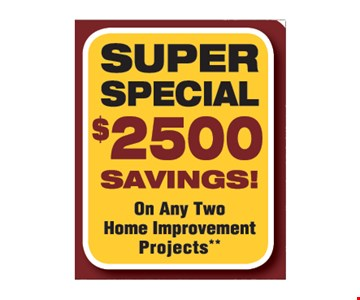 Super Special $2500 Savings On Any Two Home Improvement Projects