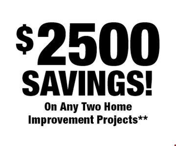 $2500 Savings! On Any Two Home Improvement Projects**.