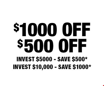 $1000 Off. $500 Off. Invest $5000 - Save $500*. Invest $10,000 - Save $1000*.