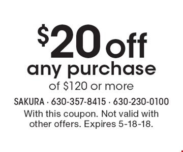 $20 off any purchase of $120 or more. With this coupon. Not valid with other offers. Expires 5-18-18.