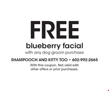 Free blueberry facial with any dog groom purchase. With this coupon. Not valid with other offers or prior purchases.