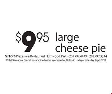 $9.95 large cheese pie. With this coupon. Cannot be combined with any other offer. Not valid Friday or Saturday. Exp 2/9/18.