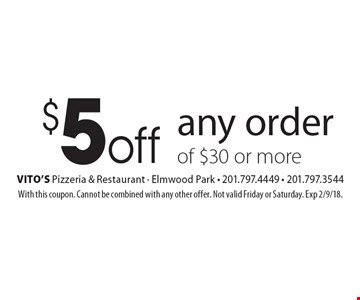 $5off any order of $30 or more. With this coupon. Cannot be combined with any other offer. Not valid Friday or Saturday. Exp 2/9/18.
