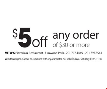 $5 off any order of $30 or more. With this coupon. Cannot be combined with any other offer. Not valid Friday or Saturday. Exp 5-11-18.