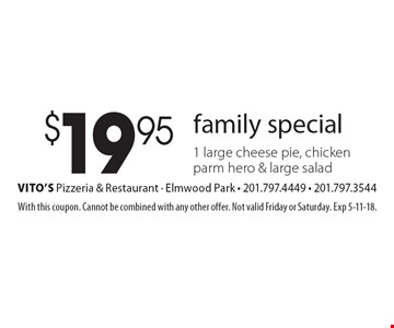 family special $19.95 for 1 large cheese pie, chicken parm hero & large salad. With this coupon. Cannot be combined with any other offer. Not valid Friday or Saturday. Exp 5-11-18.