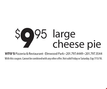 $9.95 large cheese pie. With this coupon. Cannot be combined with any other offer. Not valid Friday or Saturday. Exp 7/13/18.