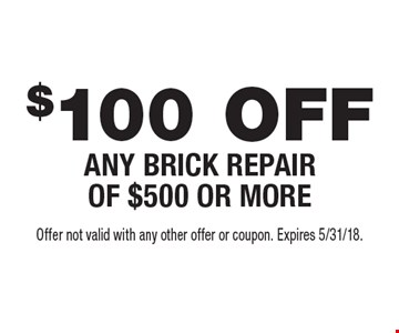 $100 OFF ANY BRICK REPAIR OF $500 OR MORE. Offer not valid with any other offer or coupon. Expires 5/31/18.