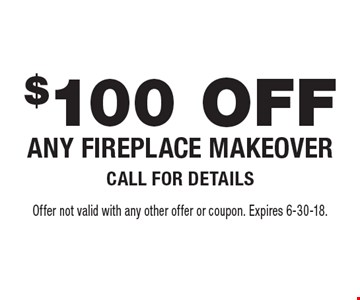 $100 OFF ANY FIREPLACE MAKEOVER CALL FOR DETAILS. Offer not valid with any other offer or coupon. Expires 6-30-18.