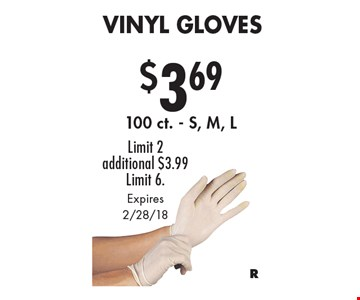 $3.69 Vinyl Gloves.100 ct. - S, M, L. Limit 2 additional $3.99 Limit 6. Expires 2/28/18.