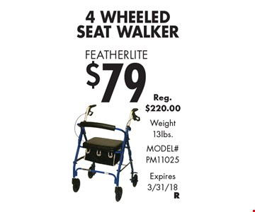 Featherlite $79 4 Wheeled Seat Walker. Reg. $220.00. Weight 13lbs. Model# PM11025. Expires 3/31/18