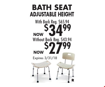 Bath Seat Adjustable Height With Back Reg. $65.94, Now $34.99. Without Back Reg. $43.94, Now $27.99. Expires 3/31/18