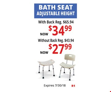 Bath Seat Adjustable Height. With Back Reg. $65.94, Now $34.99. Without Back Reg. $43.94, Now $27.99. Not Valid With Other Offers. Must Present Ad For Discount Price. Pricing May Not Be For Exact Model Shown. Some Items Not Available For Insurance Billing.