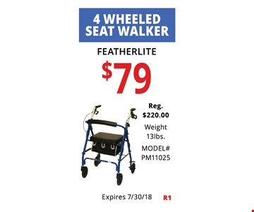 4 Wheeled Seat Walker. Featherlite $79.00, Reg $220.00. Weight 13lbs. Model# PM11025. Not Valid With Other Offers. Must Present Ad For Discount Price. Pricing May Not Be For Exact Model Shown. Some Items Not Available For Insurance Billing.